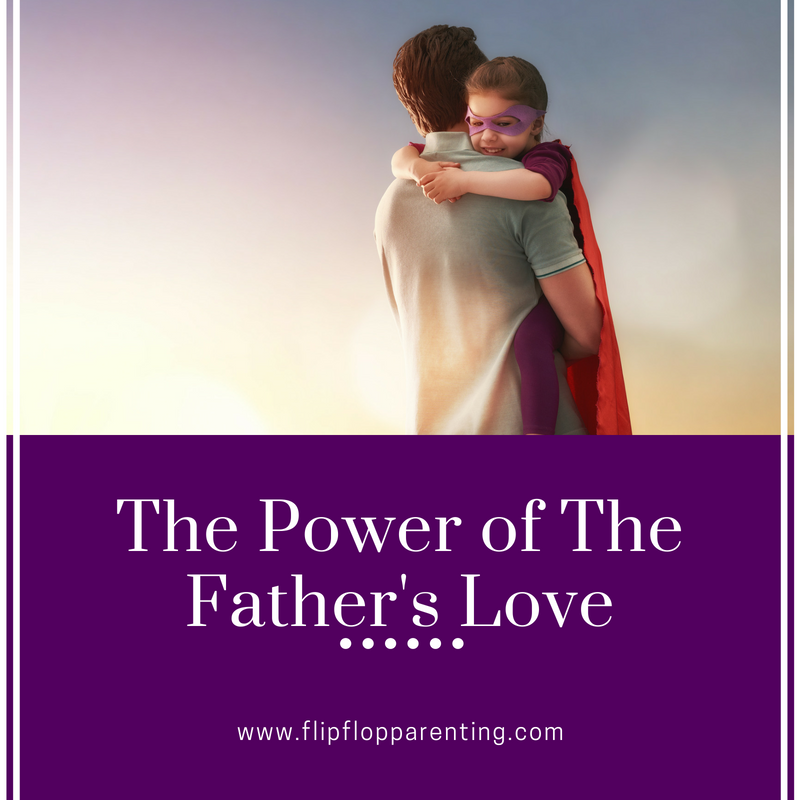 7f784305fdda The Power of The Father s Love - Flip Flop Parenting